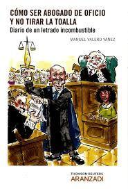 Cómo ser abogado de oficio y no tirar la toalla-- : diario de un letrado incombustible / Manuel Valero Yáñez Cizur Menor, Navarra : Thomson Reuters Aranzadi, 2015
