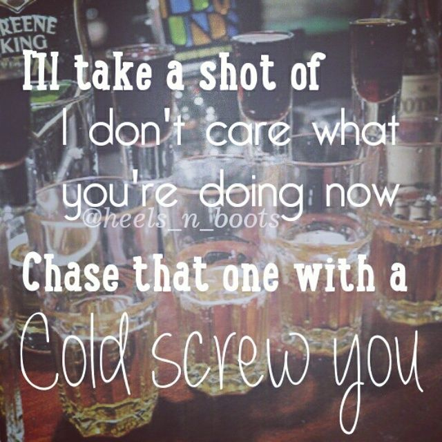 """I'll take a shot of I don't care what you're doing now, chase that one with a cold screw you."""