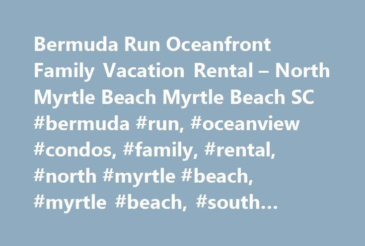 Bermuda Run Oceanfront Family Vacation Rental – North Myrtle Beach Myrtle Beach SC #bermuda #run, #oceanview #condos, #family, #rental, #north #myrtle #beach, #myrtle #beach, #south #carolina, #sc http://new-jersey.nef2.com/bermuda-run-oceanfront-family-vacation-rental-north-myrtle-beach-myrtle-beach-sc-bermuda-run-oceanview-condos-family-rental-north-myrtle-beach-myrtle-beach-south-carolina-sc/  # BERMUDA RUN Bermuda Run – North Myrtle Beach Condos by Elliott Beach Rentals Every moment will…