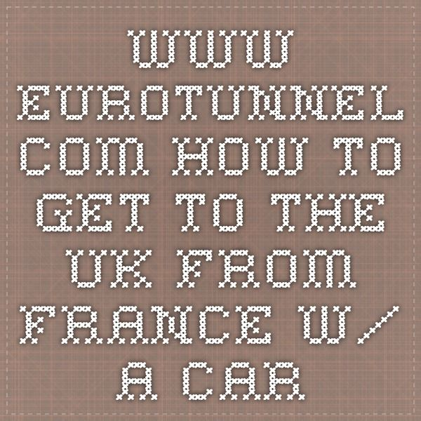 www.eurotunnel.com -- how to get to the UK from France w/ a car