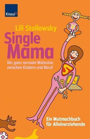 Single Mama: Der ganz normale Wahnsinn zwischen Kindern und Beruf Ein Mutmachbuch für Alleinerziehende