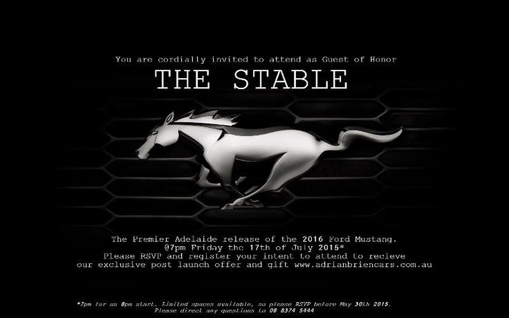The Premier Adelaide Release Of The 2016 Ford Mustang  You are cordially invited to attend as Guest of Honor.  THE STABLE  The Premier Adelaide release of the 2016 Ford Mustang.  @7pm Friday the 17th of July 2015*  Please RSVP and register your intent to attend to receive our exclusive post launch offer and gift!  This event will include:  - A walk through of the history of the Ford Mustang in Australia.  - An exclusive look at the New 2016 Ford Mustang and detailed specifications.  - Key…