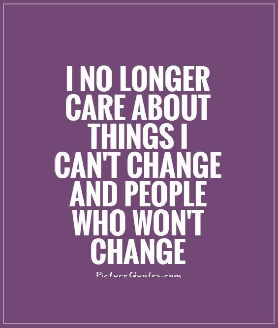 I no longer care about things I can't change & people who won't change. Dont care quotes on PictureQuotes.com.