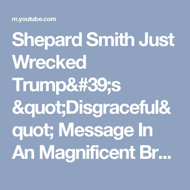 "Shepard Smith Just Wrecked Trump's ""Disgraceful"" Message In An Magnificent Breakdown - YouTube"
