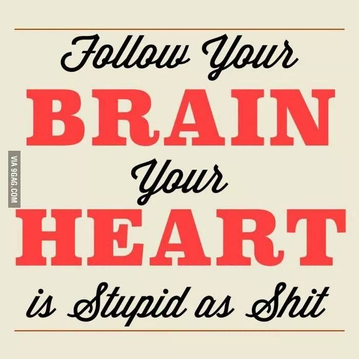 follow your brain, your heart is stupid as shit