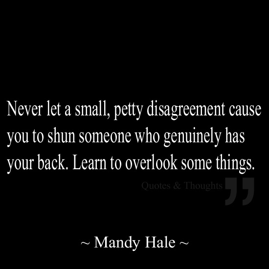 Never let a small, petty disagreement cause you to shun someone who genuinely has your back. Learn to overlook some things.