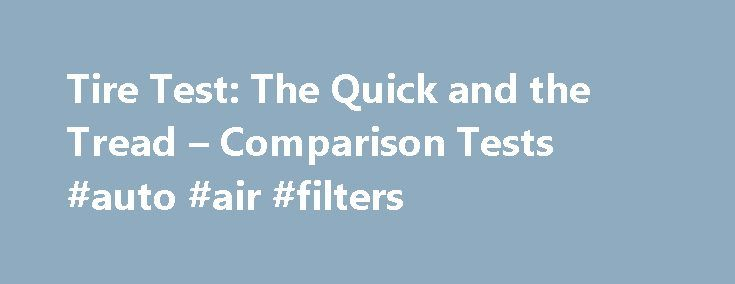Tire Test: The Quick and the Tread – Comparison Tests #auto #air #filters http://autos.nef2.com/tire-test-the-quick-and-the-tread-comparison-tests-auto-air-filters/  #auto tires # We test 11 of the big names in street tires. Comparison Tests Finding the right tire for your ride is like trying to pick the right mattress for a good night's sleep. You know that buying the wrong one can have dire consequences, but you can get dizzy just wading through the jungle of choices. And unlike…