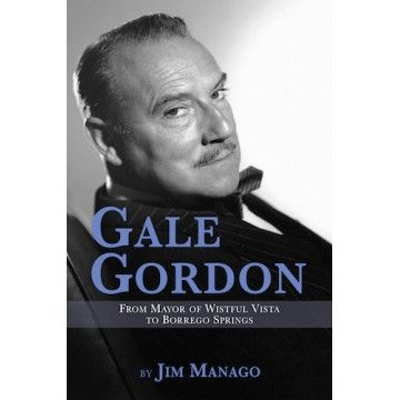 GALE GORDON: FROM MAYOR OF WISTFUL VISTA TO BORREGO SPRINGS (SOFTCOVER EDITION) by Jim Manago
