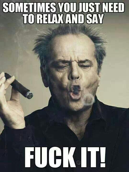 Sometimes you just need to relax and say fuck it! - Jack Nicholson
