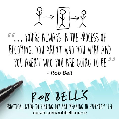 ... you're always in the process of becoming. You aren't who you were and you aren't who you are going to be. — Rob Bell
