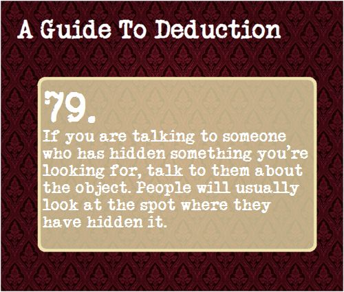 79: If you are talking to someone who has hidden something you're looking for, talk to them about the object. People will usually look at the spot where they have hidden it.