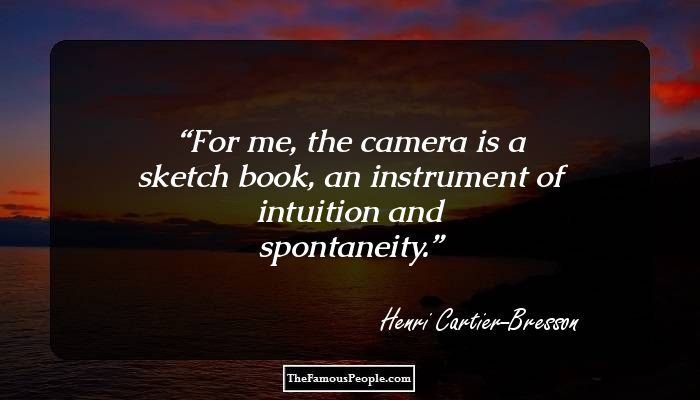 For me, the camera is a sketch book, an instrument of intuition and spontaneity.