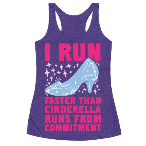 I Run Faster Than Cinderella Runs From Commitment - Run like it's a minute to midnight and you're cinderella running away from prince charming because you can't handle commitment to a man you only just met. Get some laughs at the gym, on the tredmill, or at track with this funny workout t shirt perfect for a princess who runs like a girl- a very fast, very unsure about a relationship right now girl who's second guessing this whole fairy tale ending thing.