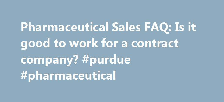 Pharmaceutical Sales FAQ: Is it good to work for a contract company? #purdue #pharmaceutical http://pharma.remmont.com/pharmaceutical-sales-faq-is-it-good-to-work-for-a-contract-company-purdue-pharmaceutical/  #contract pharmaceutical companies # Q:Should I accept a contract sales position if my real goal is to work directly for a drug company?A: That's a matter of personal choice. Contract reps are highly regarded, although the pay and prestige level may not be as high at first. Working as…