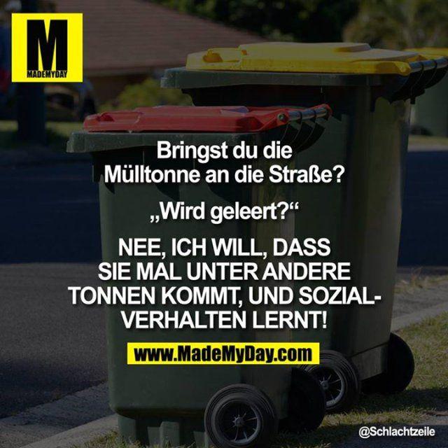 """Bringst Du die Mülltonne an die Straße?<br /> <br /> <br /> """"Wird geleert?""""<br /> <br /> NEE, ICH WILL, DASS SIE MAL UNTER ANDERE TONNEN KOMMT, UND<br /> SOZIALVERHALTEN LERNT!"""