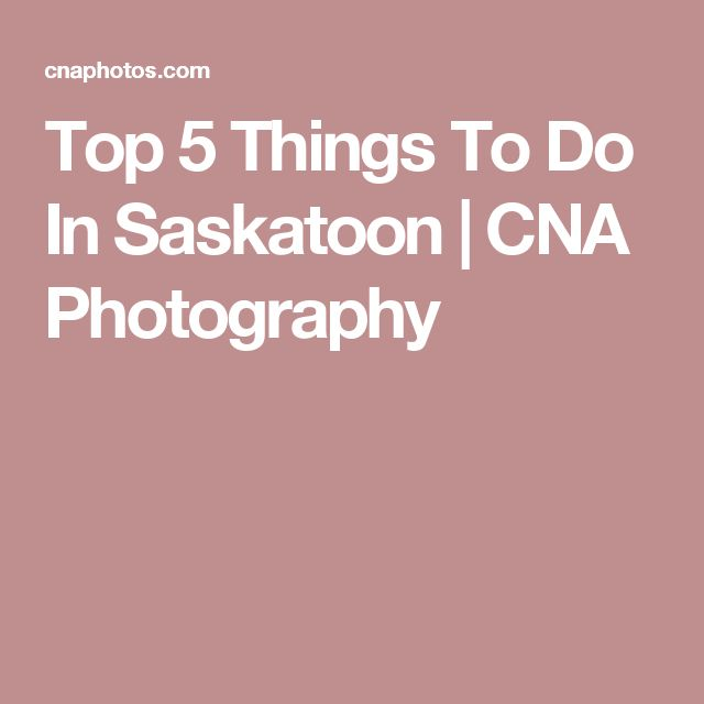 Top 5 Things To Do In Saskatoon   CNA Photography