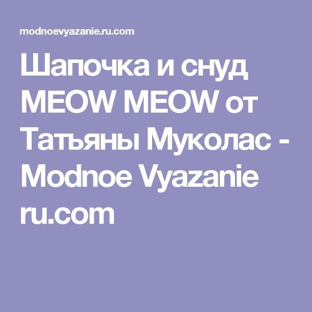 Шапочка и снуд MEOW MEOW от Татьяны Муколас - Modnoe Vyazanie ru.com