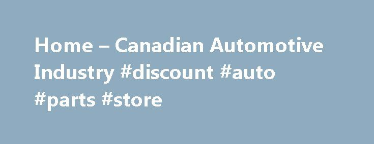 Home – Canadian Automotive Industry #discount #auto #parts #store http://nef2.com/home-canadian-automotive-industry-discount-auto-parts-store/  #canadian auto parts # Vehicles Made in Canada The Canadian automotive industry produces light duty vehicles cars, vans, pickup trucks; heavy duty vehicles trucks, transit buses, school buses, military vehicles; and a wide range of parts, components, and systems used in vehicles of this nature. To complement its manufacturing activities, the industry…