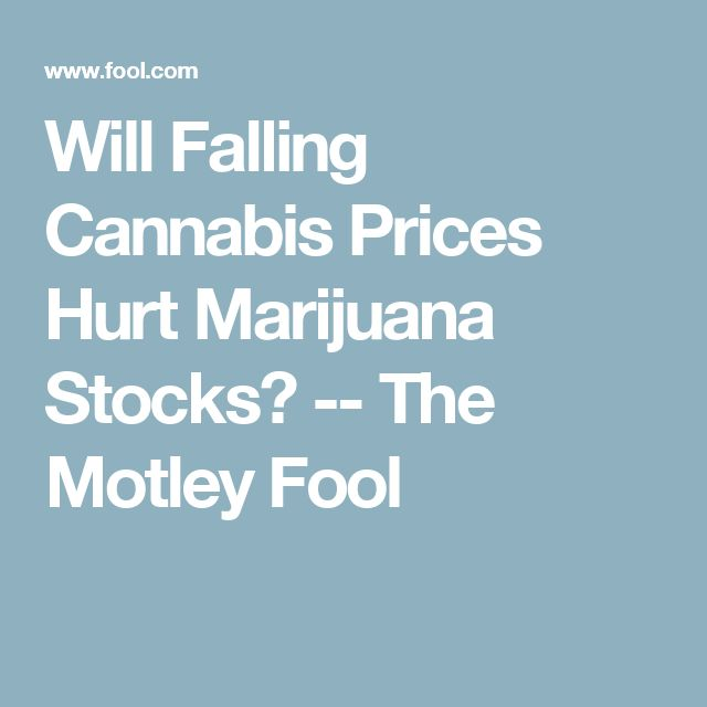 Will Falling Cannabis Prices Hurt Marijuana Stocks? -- The Motley Fool