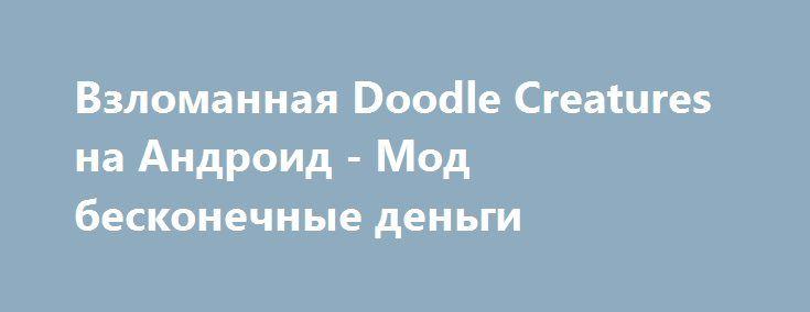 Взломанная Doodle Creatures на Андроид - Мод бесконечные деньги http://android-comz.ru/696-vzlomannaya-doodle-creatures-na-android-mod-beskonechnye-dengi.html   Основные характеристики Doodle Creatures на Андроид - популярная игрушка с категории головоломки, монтированная уверенным коллективом программистов JoyBits Co. Ltd. Для монтажа игрушки вам следует опробовать установленную версию Android, наименьшее системное востребование игрушки зависит от монтируемой версии. На данный момент…