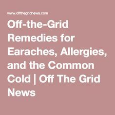 Off-the-Grid Remedies for Earaches, Allergies, and the Common Cold | Off The Grid News