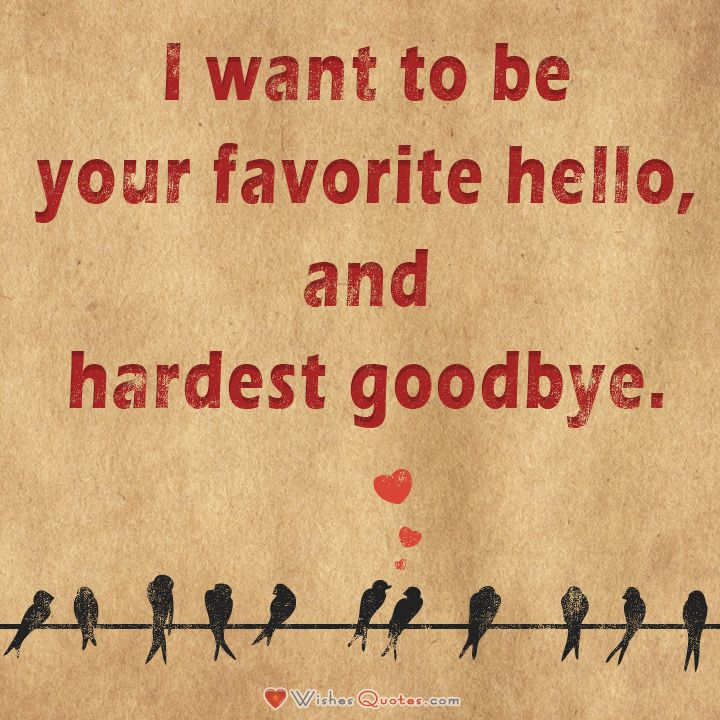 I want to be your favorite hello, and hardest goodbye.#lovequotes