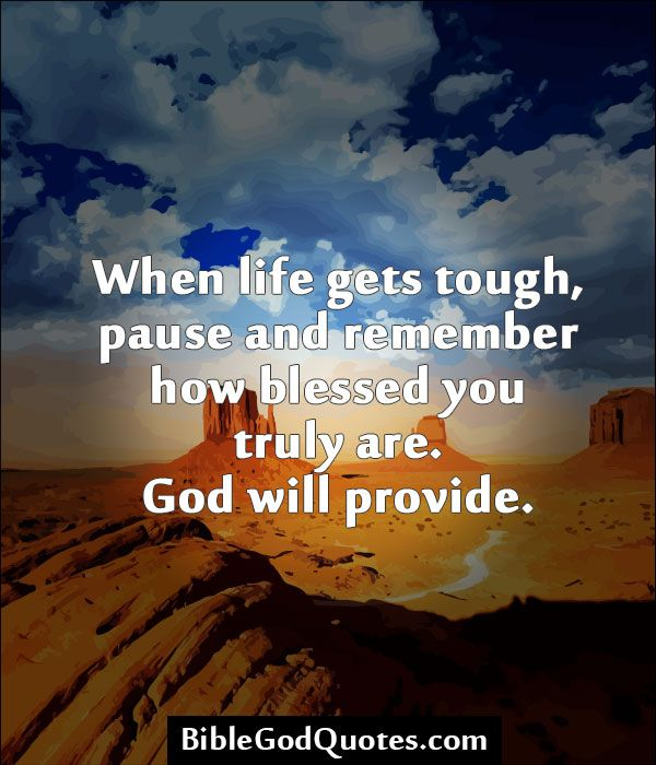 When life gets tough, pause and remember how blessed you truly are. God will provide.