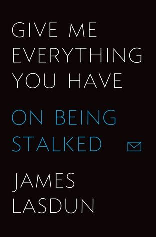 Give Me Everything You Have: On Being Stalked by James Lasdun.  Nonfiction that reads like a novel.  A Chilling memoir about online harassment, how easy it is to do and how hard it is to stop.