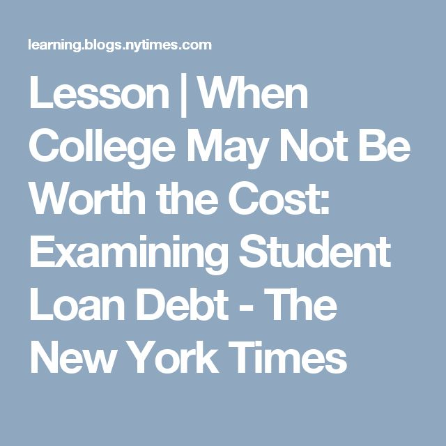 Lesson | When College May Not Be Worth the Cost: Examining Student Loan Debt - The New York Times