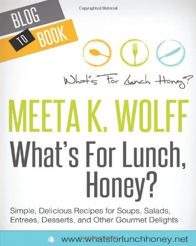What's For Lunch, Honey?: Simple, Delicious Recipes For Soups, Salads, Entrees, Desserts, and Other Gourmet Delights by Meeta K. Wolff