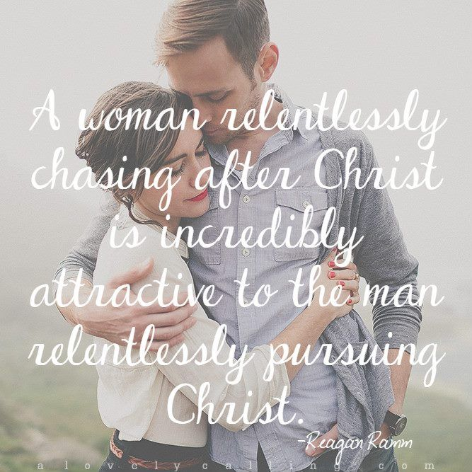 A woman relentlessly chasing after Christ is incredibly attractive  to the man relentlessly pursuing Christ.