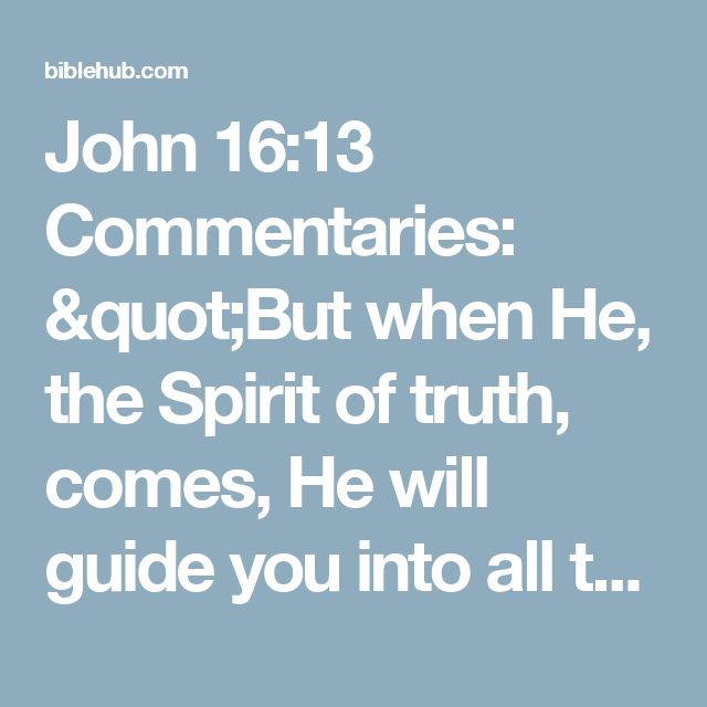 """John 16:13 Commentaries: """"But when He, the Spirit of truth, comes, He will guide you into all the truth; for He will not speak on His own initiative, but whatever He hears, He will speak; and He will disclose to you what is to come."""