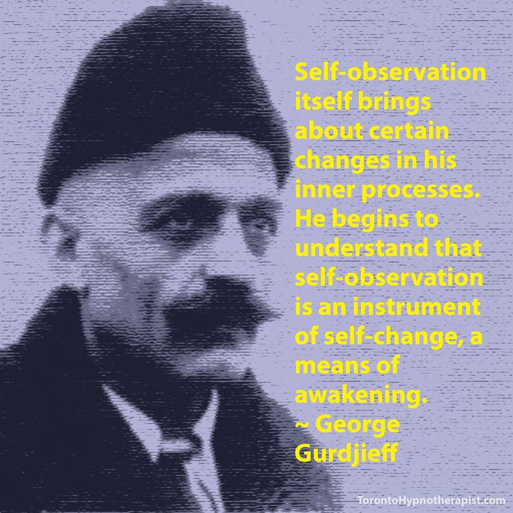 Self-observation itself brings about certain changes in his inner processes. He begins to understand that self-observation is an instrument of self-change, a means of awakening. ~ George Gurdjieff …