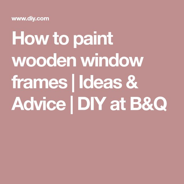How to paint wooden window frames | Ideas & Advice | DIY at B&Q
