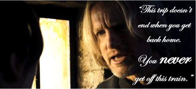 This is a really powerful quot from the movie which is underrated.   Hi, this is my first edit I have made, please share for it to be enjoyed by all Hunger Games fans.   Haymitch Abernathy Haymitch Quotes The Hunger Games Catching Fire You never get off this train