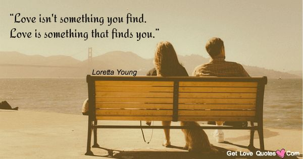 """""""Love isn't something you find. Love is something that finds you."""""""