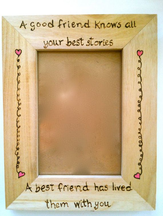 So true!!!! Hey, I found this really awesome Etsy listing at https://www.etsy.com/listing/209335849/best-friend-picture-frame-wood-burning