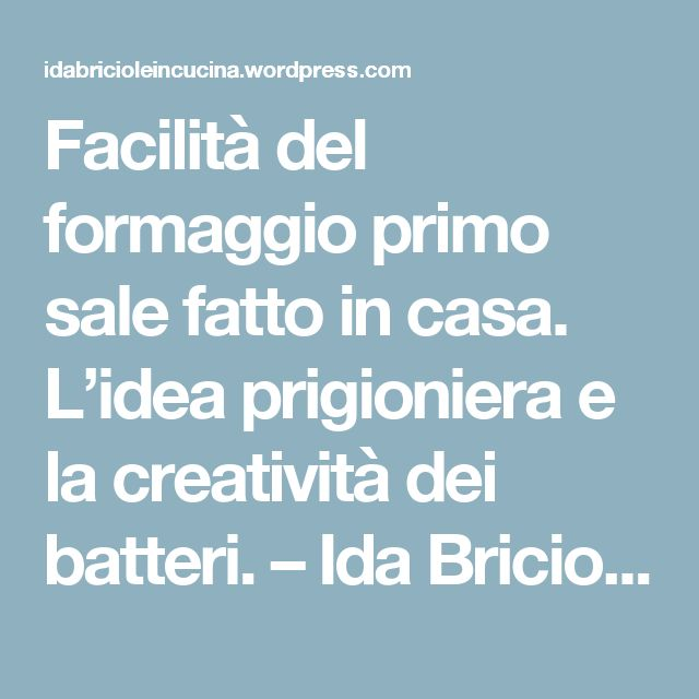 Facilità del formaggio primo sale fatto in casa. L'idea prigioniera e la creatività dei batteri. – Ida Briciole in Cucina