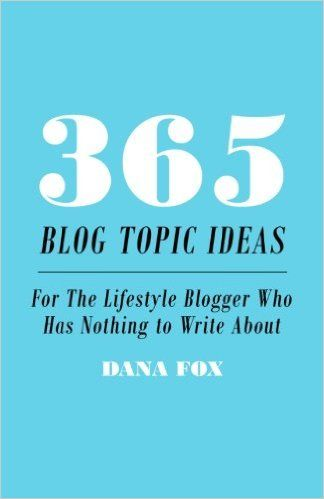 365 Blog Topic Ideas: For The Lifestyle Blogger Who Has Nothing to Write About: Dana Fox: 9781505226522: Amazon.com: Books