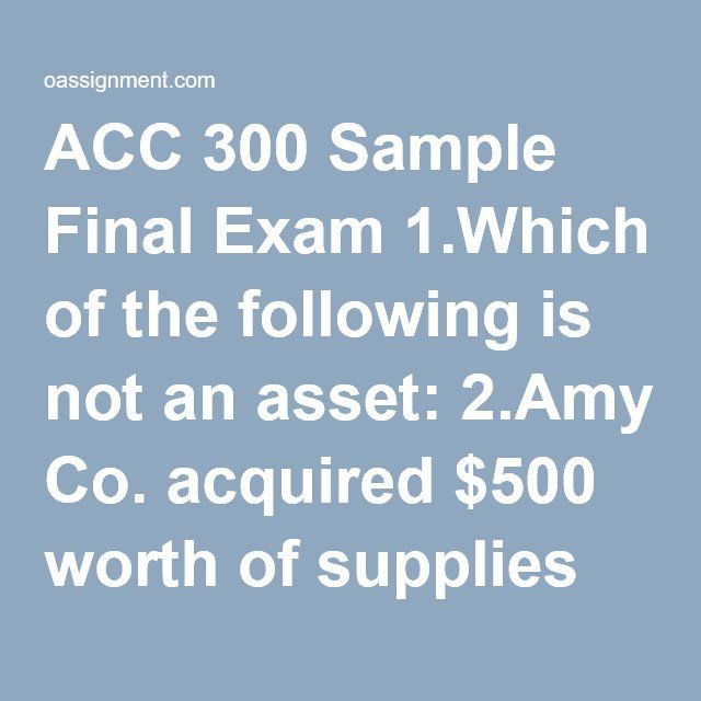 ACC 300 Sample Final Exam 1.Which of the following is not an asset: 2.Amy Co. acquired $500 worth of supplies on credit.  Which of the following journal entries would be recorded? 3.Baker Company earned $10,000 revenue for services provided.  Which of the following is correct? 4.Candy Company collected $5,000 from a customer on account.  What journal entry will Candy Company record? 5.Ernie Corporation capitalized a $20,000 automobile.  Which of the following is mostly likely true? 6…