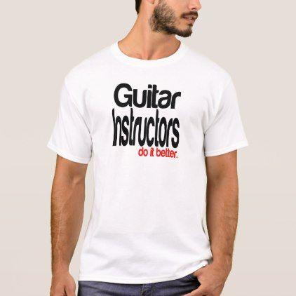 Guitar Instructors Do It Better T-Shirt - funny quotes fun personalize unique quote