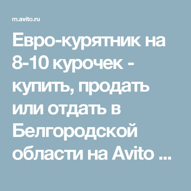 Евро-курятник на 8-10 курочек - купить, продать или отдать в Белгородской области на Avito       — Объявления на сайте Avito