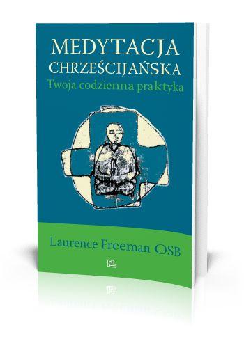 Laurence Freeman OSB Medytacja chrześcijańska Twoja codzienna praktyka  http://tyniec.com.pl/product_info.php?cPath=40&products_id=792