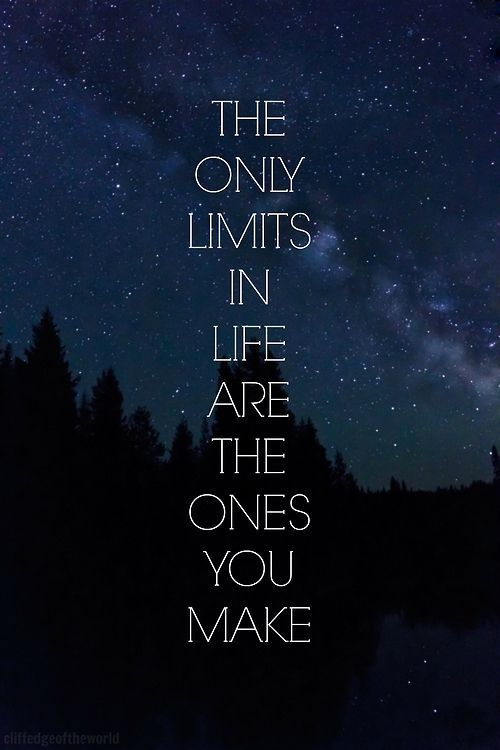 The only limits in life are the ones you make. My new mantra.