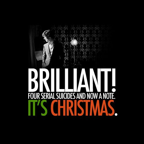"""""""Four serial suicides and now a note! It's Christmas!""""-Sherlock 