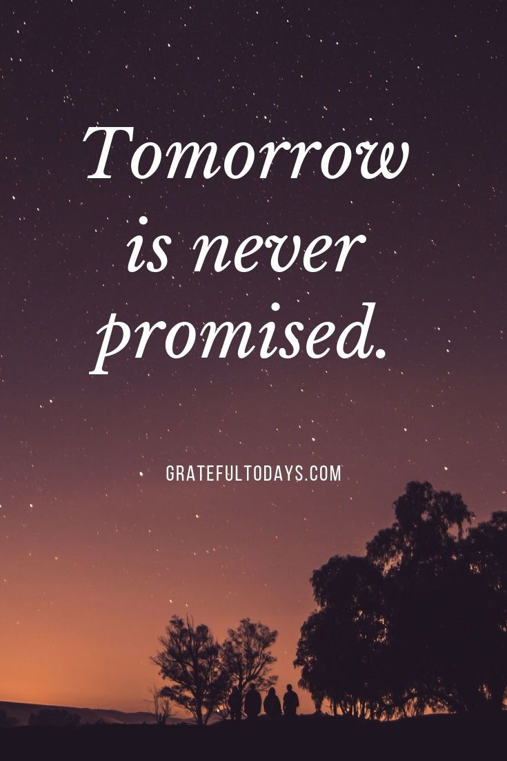 Tomorrow Is Never Promised Live Every Day As If It S Your Last Promise Quotes Tomorrow Is Never Promised Tomorrow Quotes