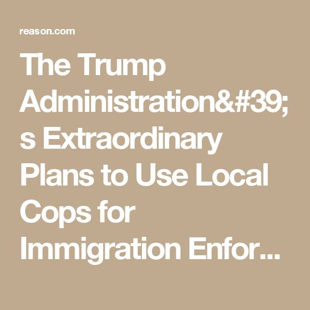 The Trump Administration's Extraordinary Plans to Use Local Cops for Immigration Enforcement - Reason.com