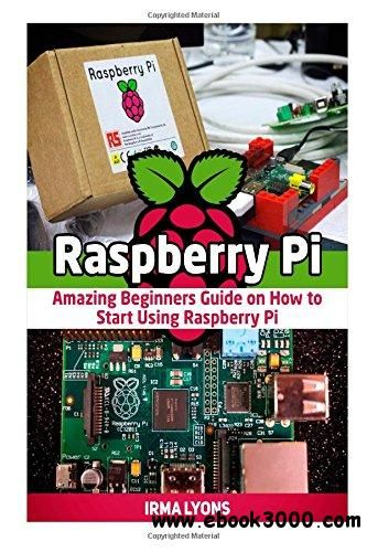 Raspberry Pi: Amazing Beginners Guide on How to Start Using Raspberry Pi - Free eBooks Download