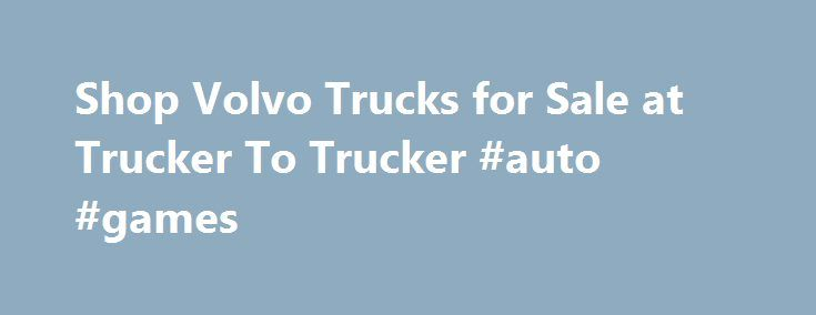 Shop Volvo Trucks for Sale at Trucker To Trucker #auto #games http://nigeria.remmont.com/shop-volvo-trucks-for-sale-at-trucker-to-trucker-auto-games/  #used truck # Volvo Truck Sales – New & Used Many people know Volvo for its up-market automobiles, but for as long as it has built cars, it has also built trucks – some of the best in the world. From the popular 4-cylinder 28 hp original truck in 1928 up to the present day heavy trucks, Volvo has a storied tradition in truck production and a…