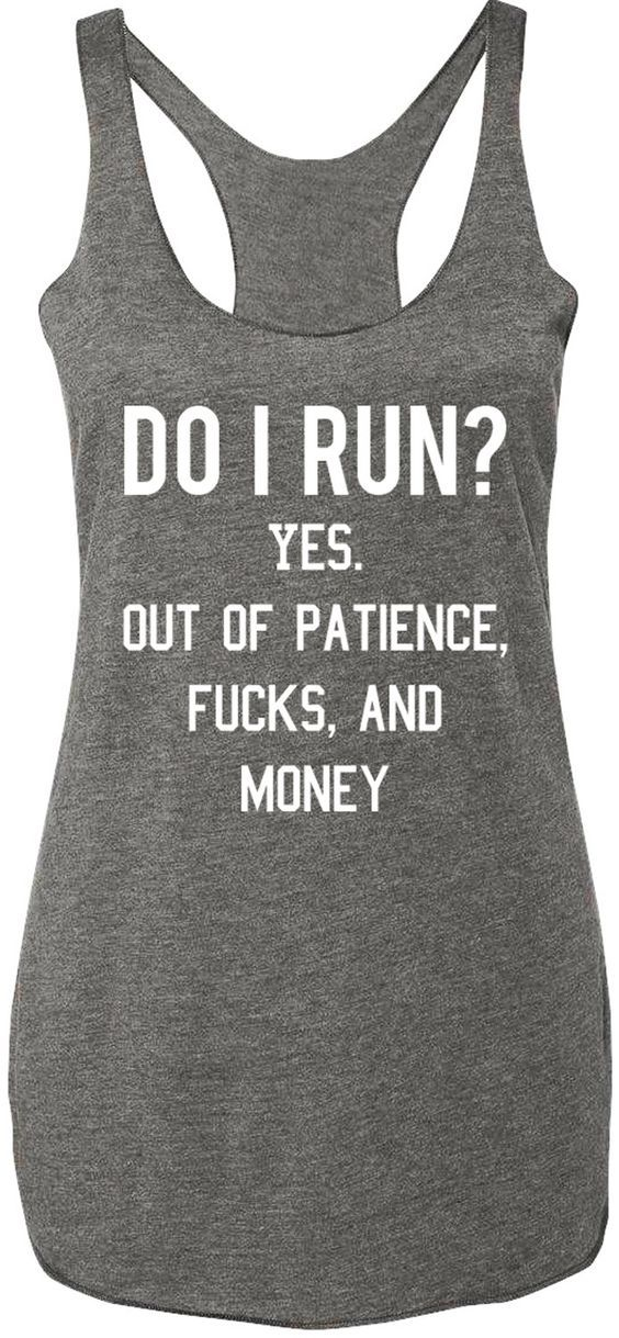 """""""Do I Run? Yes. Out of Patience, Fucks, and Money"""" Heather Gray Racerback tank top with white print Sizes: XS, S, M, L, XL, 2XL Measure yourself, and use the size charts provided to determine the best"""